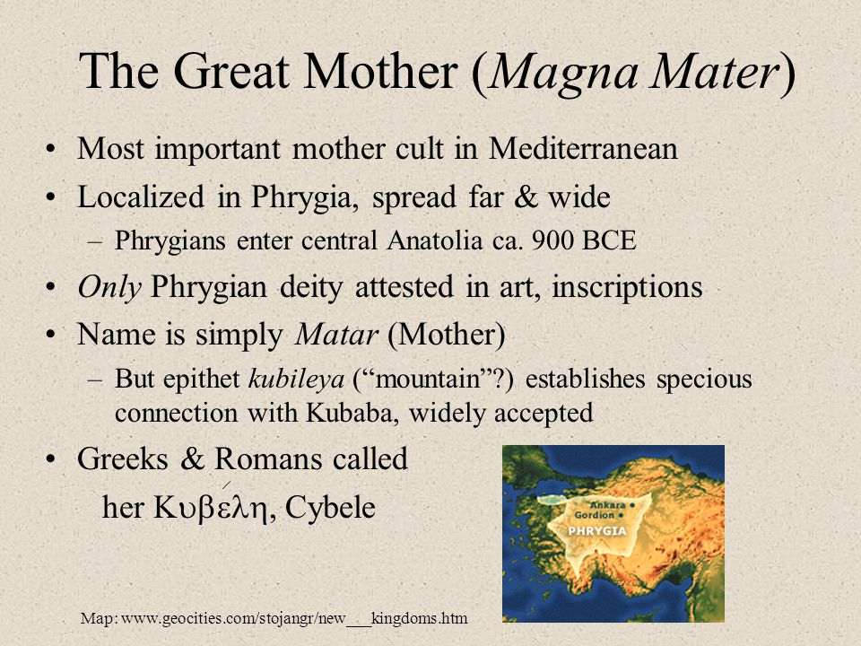 The Great Mother (Magna Mater) Most important mother cult in Mediterranean Localized in Phrygia, spread far & wide –Phrygians enter central Anatolia c