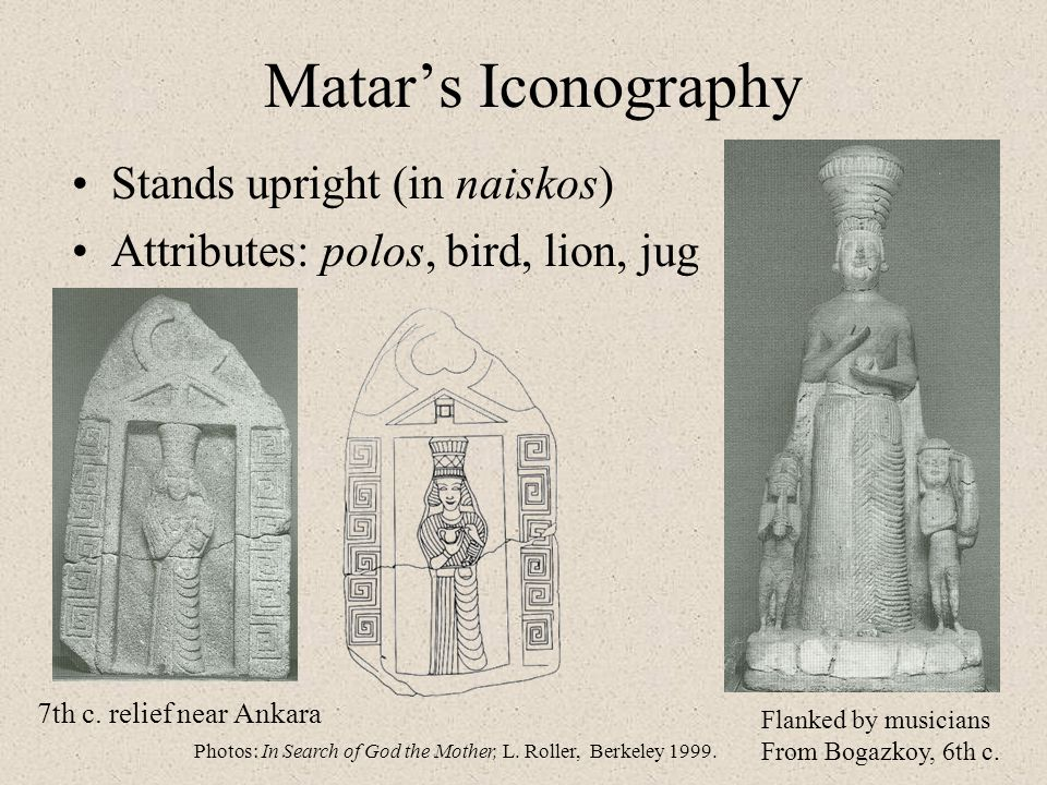 Matar's Iconography Stands upright (in naiskos) Attributes: polos, bird, lion, jug 7th c. relief near Ankara Flanked by musicians From Bogazkoy, 6th c