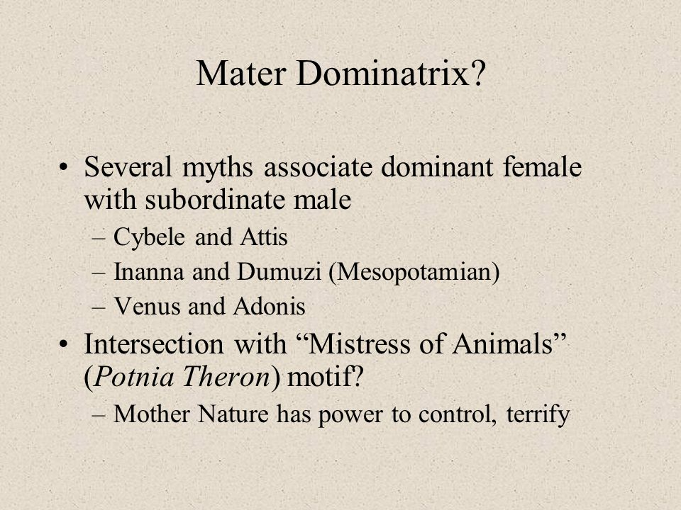 Mater Dominatrix? Several myths associate dominant female with subordinate male –Cybele and Attis –Inanna and Dumuzi (Mesopotamian) –Venus and Adonis