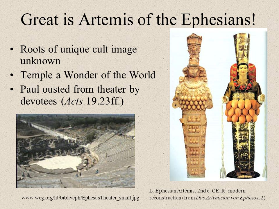 Great is Artemis of the Ephesians! Roots of unique cult image unknown Temple a Wonder of the World Paul ousted from theater by devotees (Acts 19.23ff.