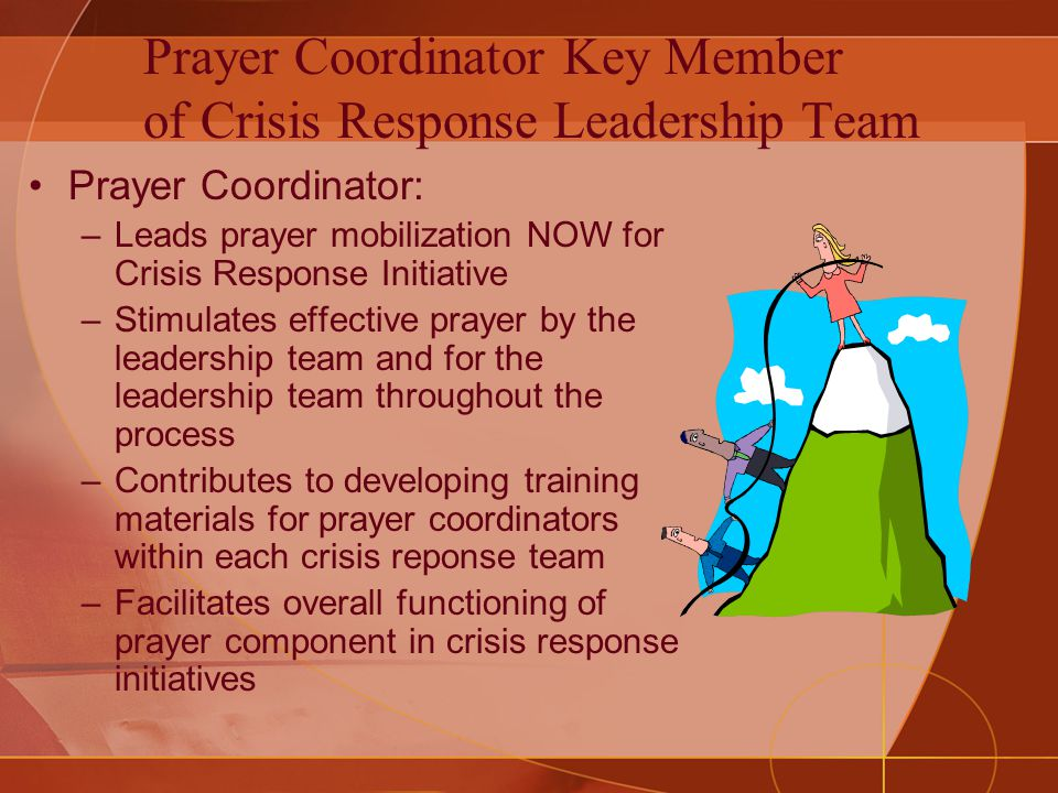 Prayer Coordinator Key Member of Crisis Response Leadership Team Prayer Coordinator: –Leads prayer mobilization NOW for Crisis Response Initiative –Stimulates effective prayer by the leadership team and for the leadership team throughout the process –Contributes to developing training materials for prayer coordinators within each crisis reponse team –Facilitates overall functioning of prayer component in crisis response initiatives