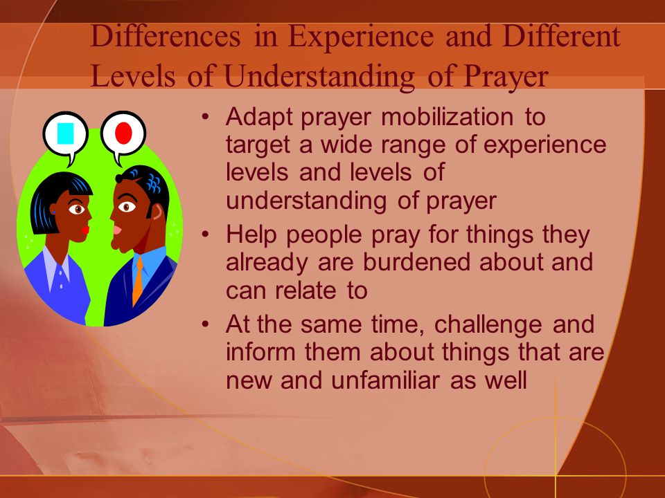 Differences in Experience and Different Levels of Understanding of Prayer Adapt prayer mobilization to target a wide range of experience levels and levels of understanding of prayer Help people pray for things they already are burdened about and can relate to At the same time, challenge and inform them about things that are new and unfamiliar as well
