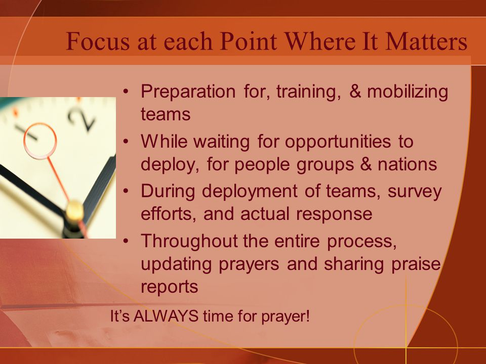 Bathe the Entire Effort in Prayer The objective must be to build momentum, highlighting the importance, the pleasure, and the fruits of believing prayer which is integral to the process of crisis response and ultimately to igniting transformational gospel movements in the area among the people.