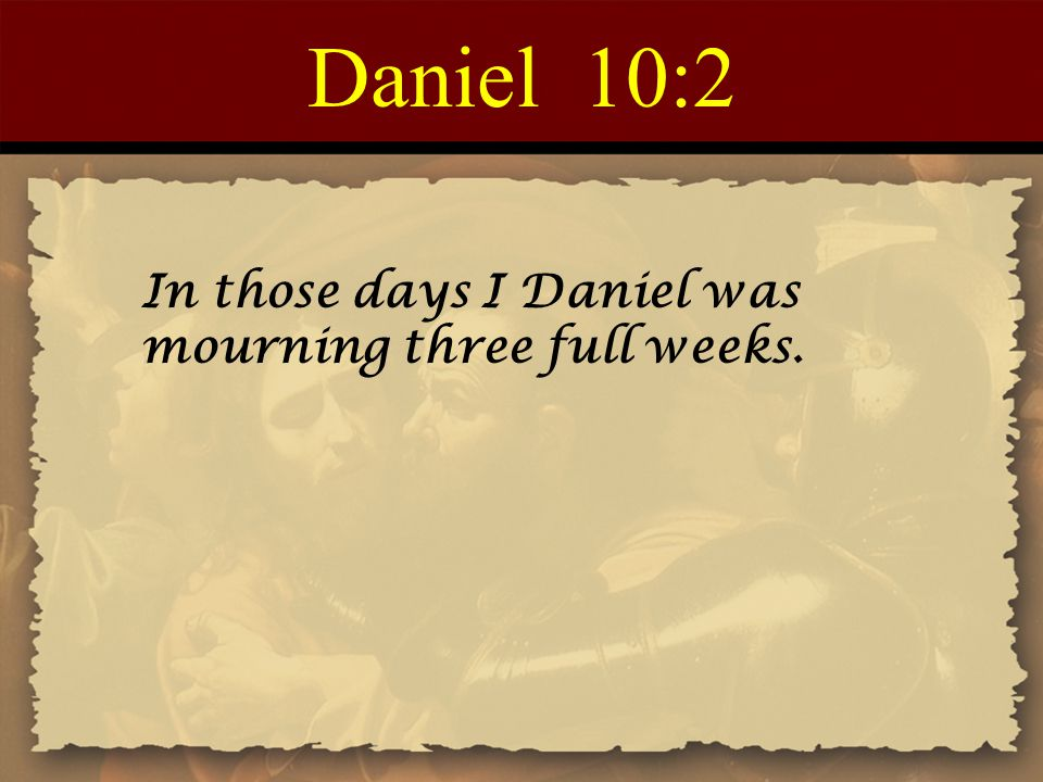 Daniel 10:2 In those days I Daniel was mourning three full weeks.