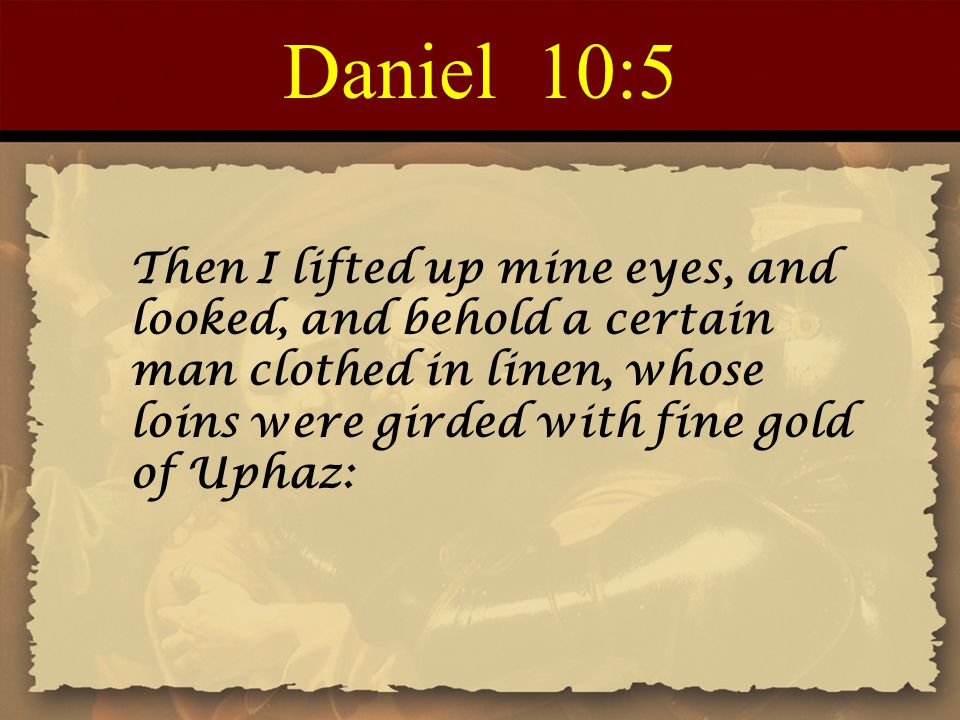 Daniel 10:5 Then I lifted up mine eyes, and looked, and behold a certain man clothed in linen, whose loins were girded with fine gold of Uphaz: