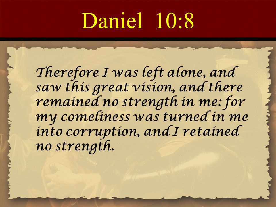 Daniel 10:8 Therefore I was left alone, and saw this great vision, and there remained no strength in me: for my comeliness was turned in me into corru
