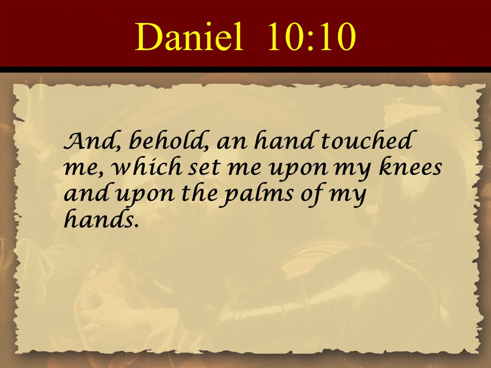 Daniel 10:10 And, behold, an hand touched me, which set me upon my knees and upon the palms of my hands.