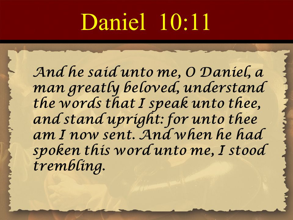 Daniel 10:11 And he said unto me, O Daniel, a man greatly beloved, understand the words that I speak unto thee, and stand upright: for unto thee am I