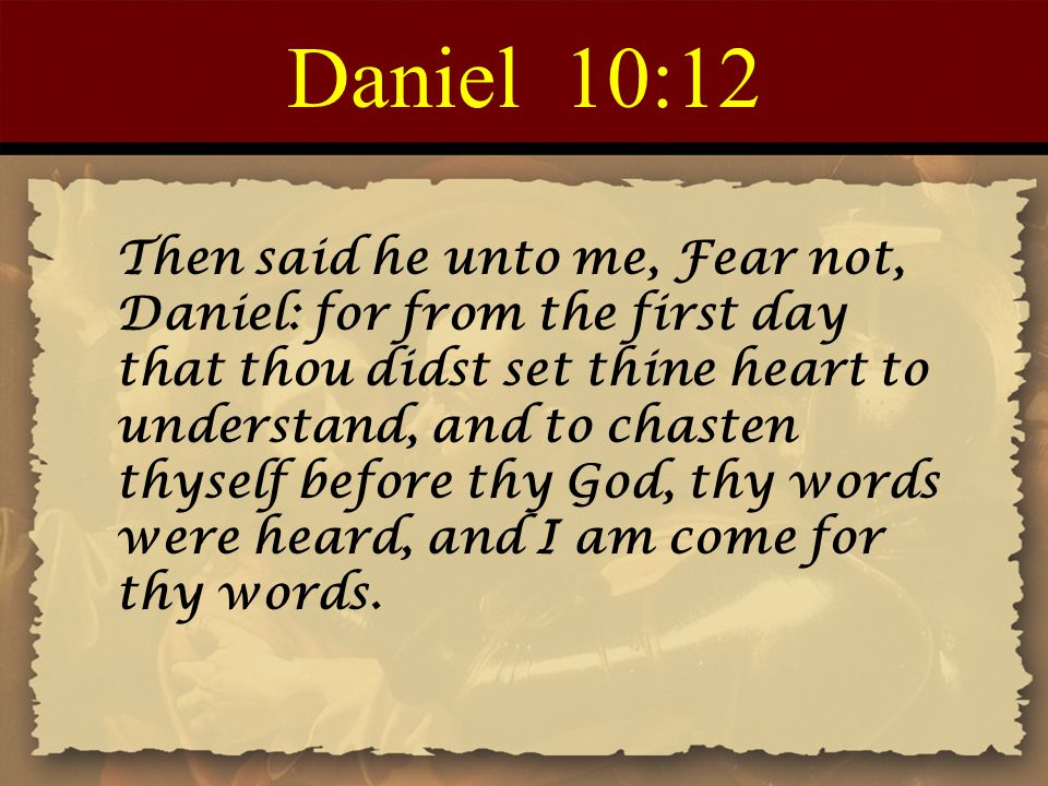 Daniel 10:12 Then said he unto me, Fear not, Daniel: for from the first day that thou didst set thine heart to understand, and to chasten thyself befo