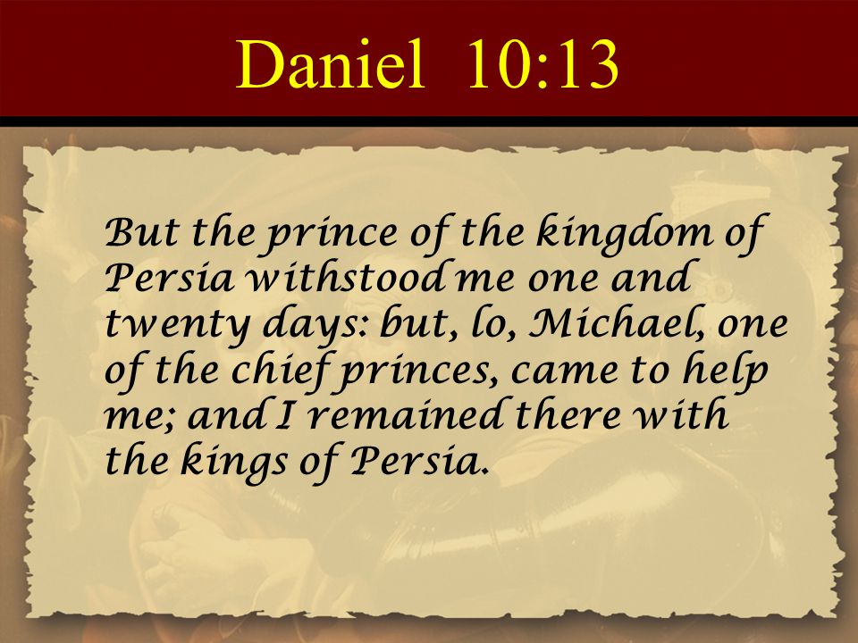 Daniel 10:13 But the prince of the kingdom of Persia withstood me one and twenty days: but, lo, Michael, one of the chief princes, came to help me; an