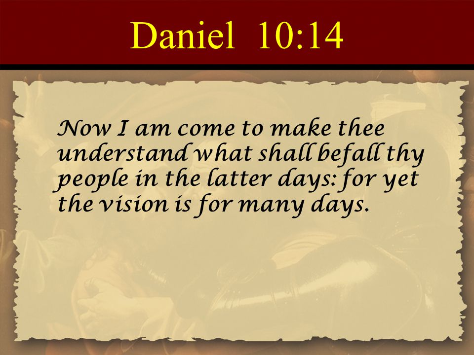 Daniel 10:14 Now I am come to make thee understand what shall befall thy people in the latter days: for yet the vision is for many days.