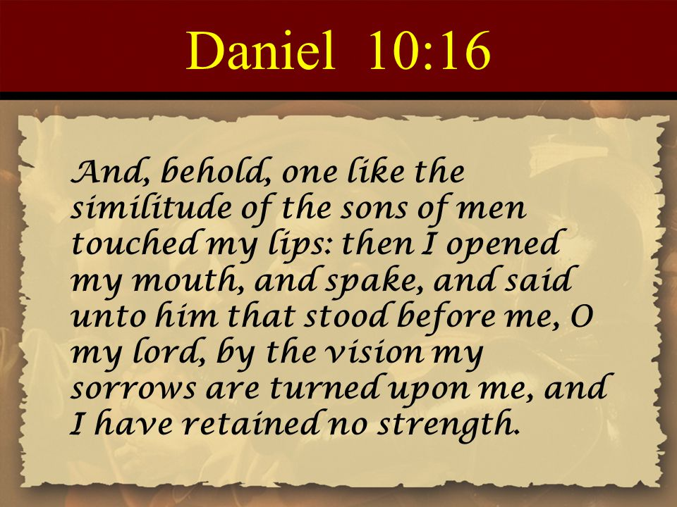 Daniel 10:16 And, behold, one like the similitude of the sons of men touched my lips: then I opened my mouth, and spake, and said unto him that stood