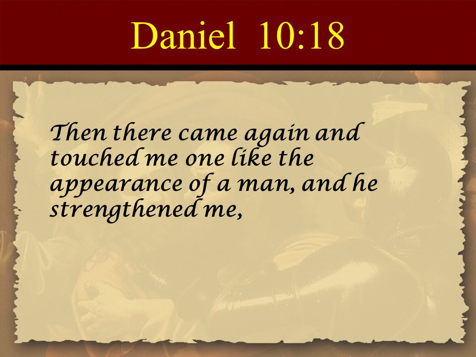 Daniel 10:18 Then there came again and touched me one like the appearance of a man, and he strengthened me,