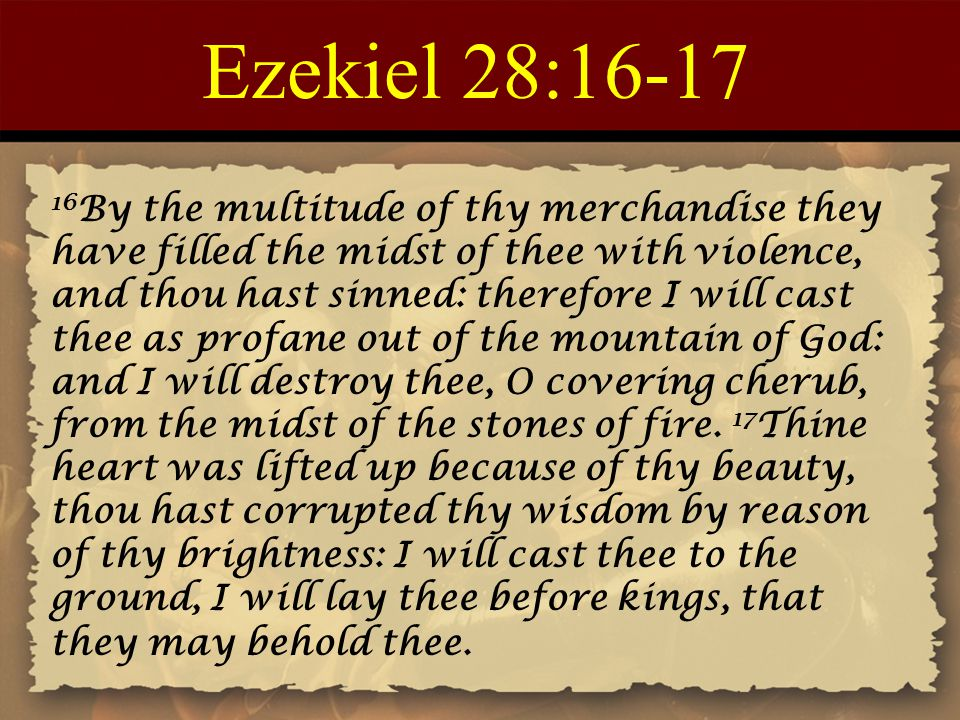 Ezekiel 28:16-17 16 By the multitude of thy merchandise they have filled the midst of thee with violence, and thou hast sinned: therefore I will cast