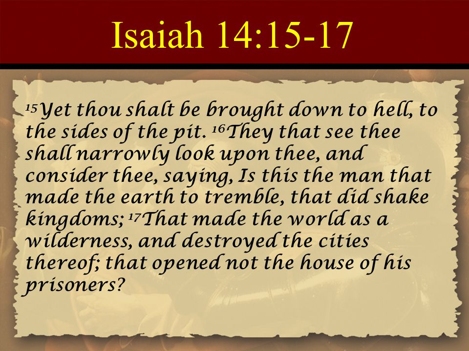 Isaiah 14:15-17 15 Yet thou shalt be brought down to hell, to the sides of the pit. 16 They that see thee shall narrowly look upon thee, and consider