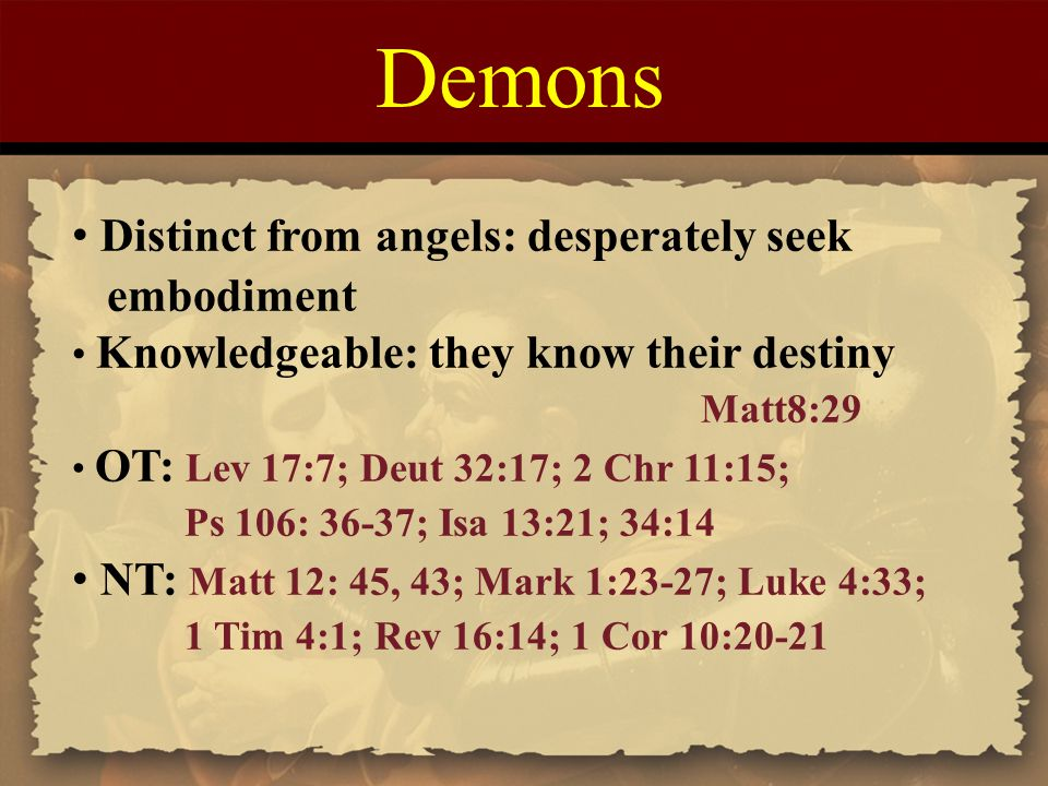 Demons Distinct from angels: desperately seek embodiment Knowledgeable: they know their destiny Matt8:29 OT: Lev 17:7; Deut 32:17; 2 Chr 11:15; Ps 106