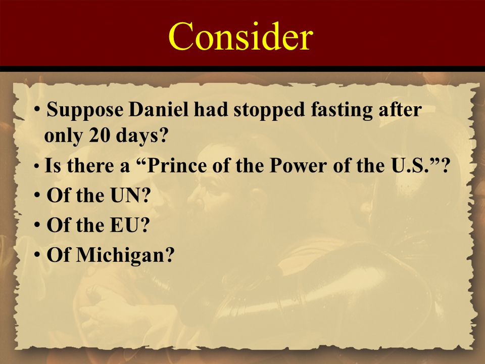 "Consider Suppose Daniel had stopped fasting after only 20 days? Is there a ""Prince of the Power of the U.S.""? Of the UN? Of the EU? Of Michigan?"