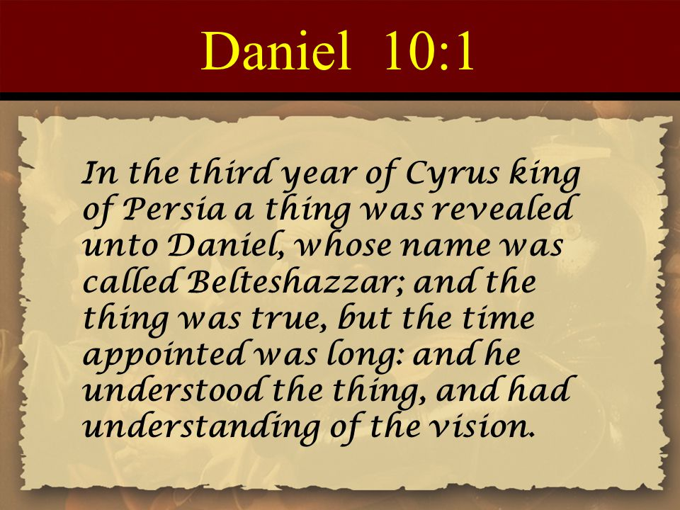 Daniel 10:1 In the third year of Cyrus king of Persia a thing was revealed unto Daniel, whose name was called Belteshazzar; and the thing was true, bu