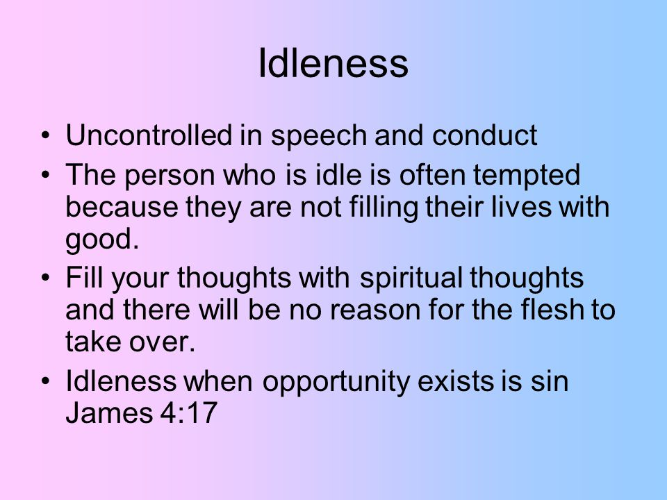 Idleness Uncontrolled in speech and conduct The person who is idle is often tempted because they are not filling their lives with good.