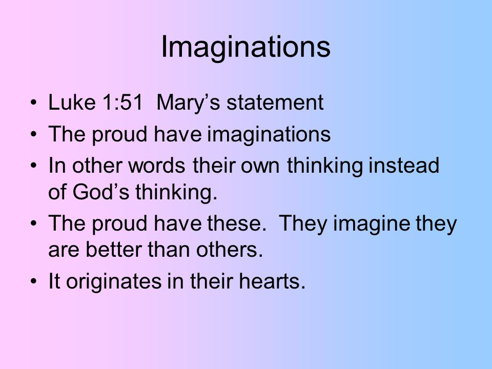 Imaginations Luke 1:51 Mary's statement The proud have imaginations In other words their own thinking instead of God's thinking.