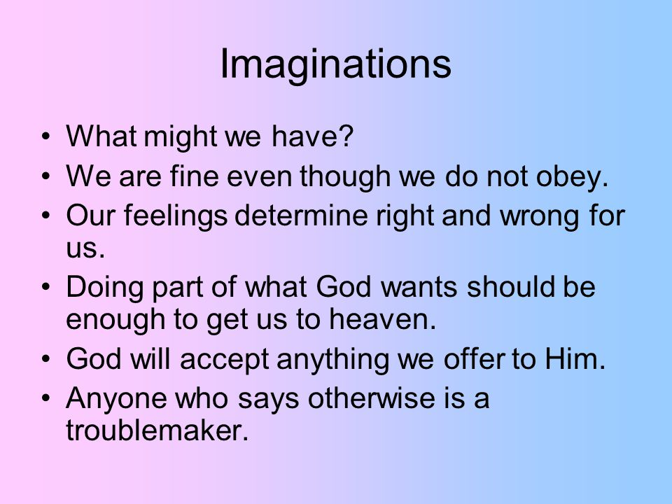 Imaginations What might we have. We are fine even though we do not obey.