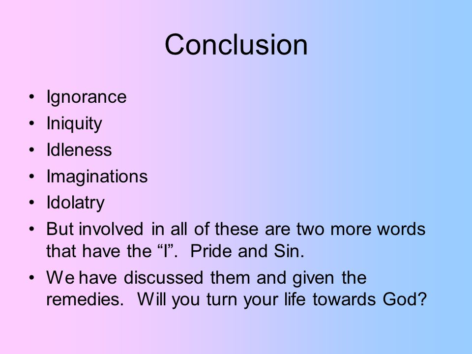 Conclusion Ignorance Iniquity Idleness Imaginations Idolatry But involved in all of these are two more words that have the I .
