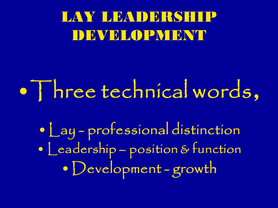 LAY LEADERSHIP DEVELOPMENT Defining and framing lay leadership development; Lay leadership as a leadership category within the church with specific training curriculum certification and specific ministry office is a main line ministry paradigm Mainline ministry orientation is often with; »Professional leaders, »Academic qualifications and »Ordination systems