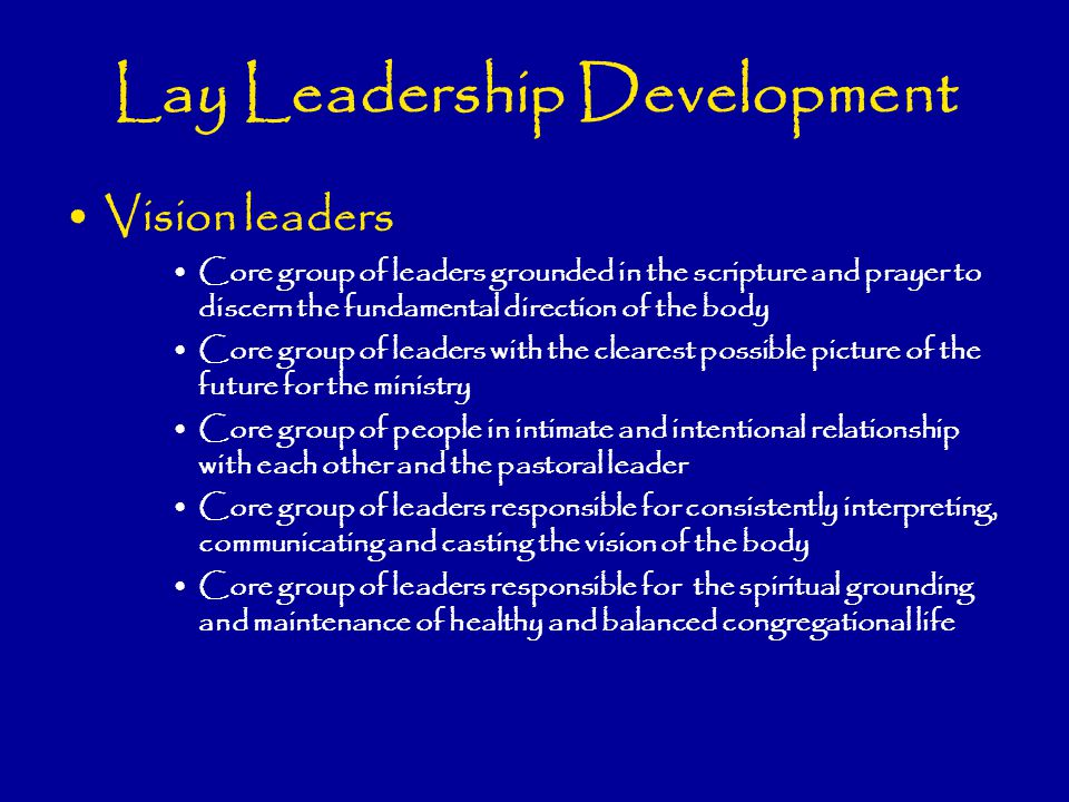 Lay Leadership Development Vision leaders Core group of leaders grounded in the scripture and prayer to discern the fundamental direction of the body Core group of leaders with the clearest possible picture of the future for the ministry Core group of people in intimate and intentional relationship with each other and the pastoral leader Core group of leaders responsible for consistently interpreting, communicating and casting the vision of the body Core group of leaders responsible for the spiritual grounding and maintenance of healthy and balanced congregational life