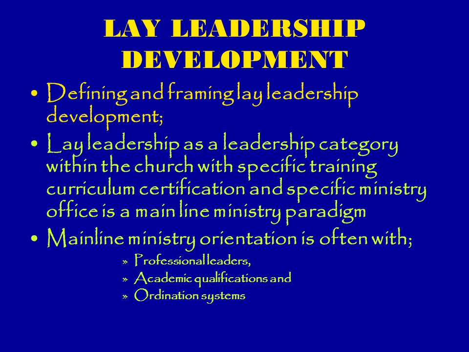Lay Leadership Development Program leaders Specific ministry leaders such as Christian education/bible study, youth ministry, outreach/evangelism, choir, worship leaders, ushers/hospitality, stewardship team, child care, discipleship Leaders with specific offices and vocations