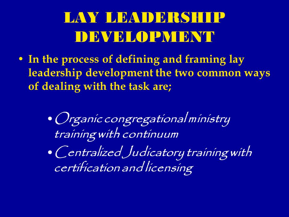 LAY LEADERSHIP DEVELOPMENT In the process of defining and framing lay leadership development the two common ways of dealing with the task are; Organic congregational ministry training with continuum Centralized Judicatory training with certification and licensing
