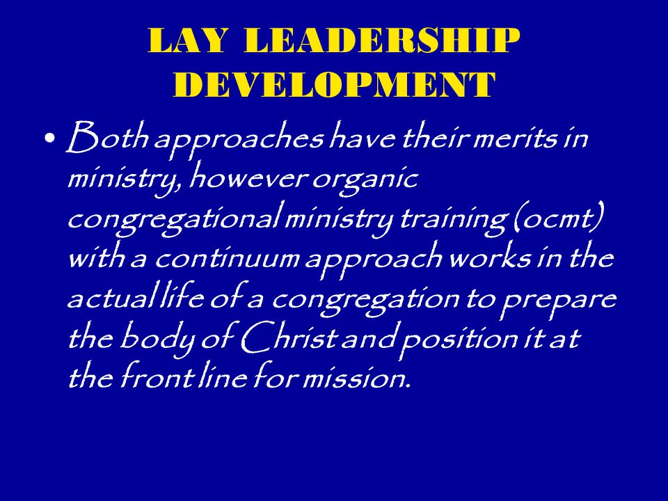 LAY LEADERSHIP DEVELOPMENT Both approaches have their merits in ministry, however organic congregational ministry training (ocmt) with a continuum approach works in the actual life of a congregation to prepare the body of Christ and position it at the front line for mission.