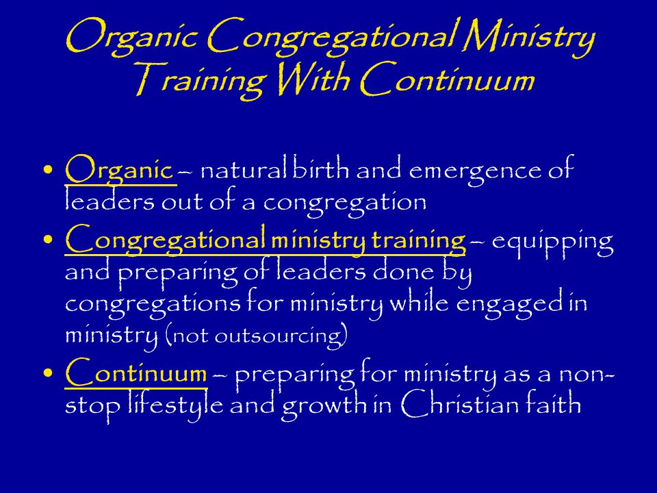 Organic Congregational Ministry Training With Continuum Organic – natural birth and emergence of leaders out of a congregation Congregational ministry training – equipping and preparing of leaders done by congregations for ministry while engaged in ministry (not outsourcing) Continuum – preparing for ministry as a non- stop lifestyle and growth in Christian faith
