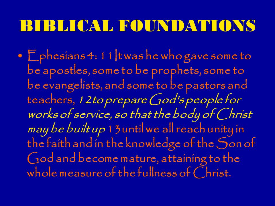 BIBLICAL FOUNDATIONS Ephesians 4: 11It was he who gave some to be apostles, some to be prophets, some to be evangelists, and some to be pastors and teachers, 12to prepare God s people for works of service, so that the body of Christ may be built up 13until we all reach unity in the faith and in the knowledge of the Son of God and become mature, attaining to the whole measure of the fullness of Christ.