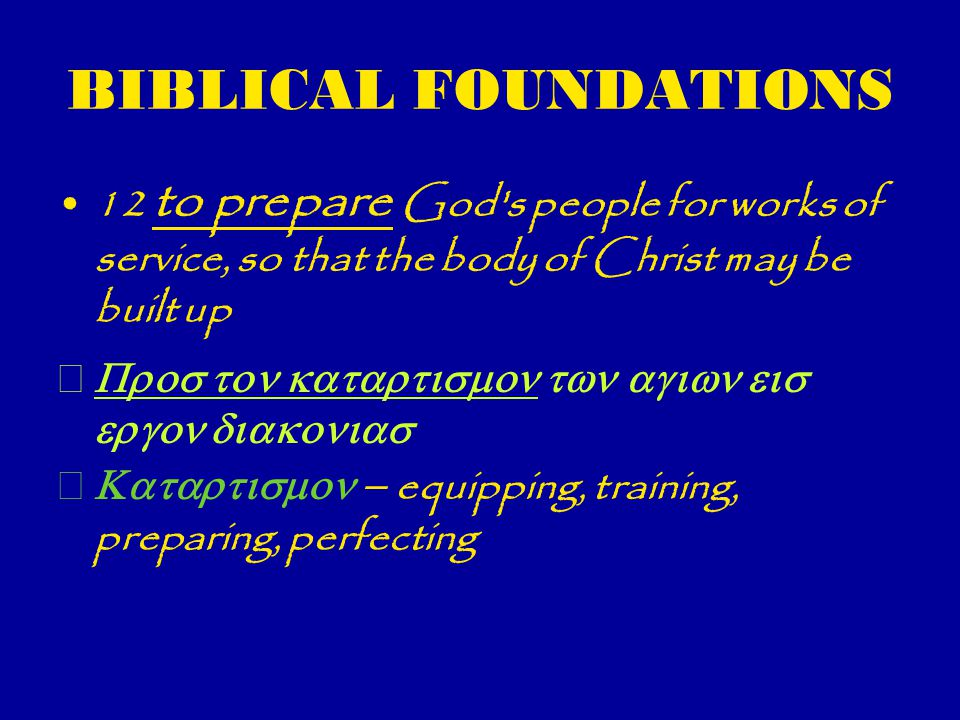 BIBLICAL FOUNDATIONS 12 to prepare God s people for works of service, so that the body of Christ may be built up    equipping, training, preparing, perfecting