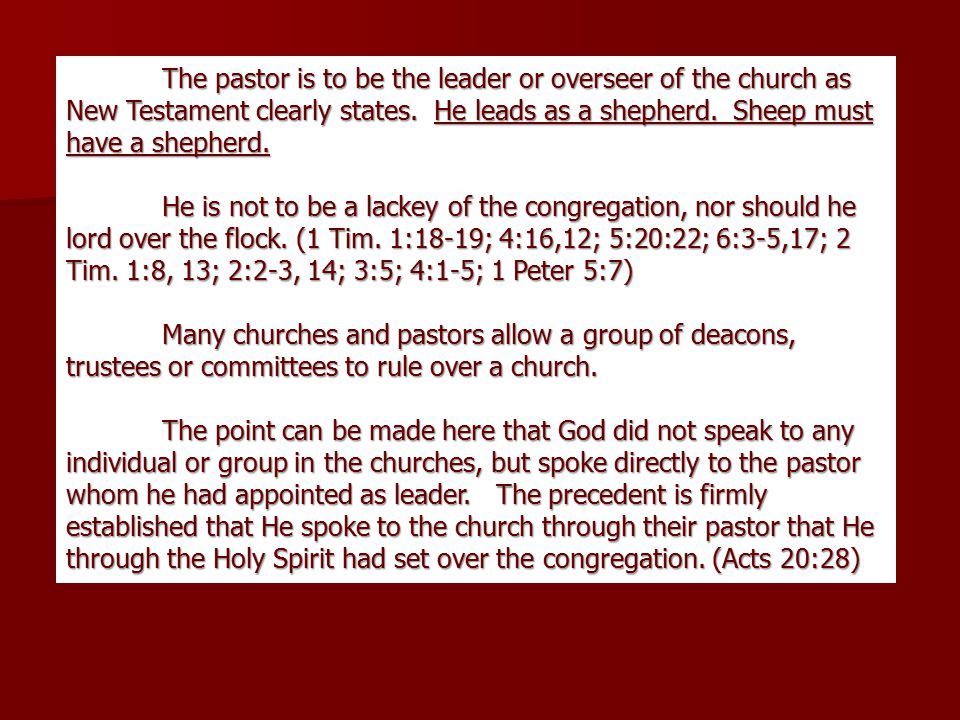 The pastor is to be the leader or overseer of the church as New Testament clearly states.