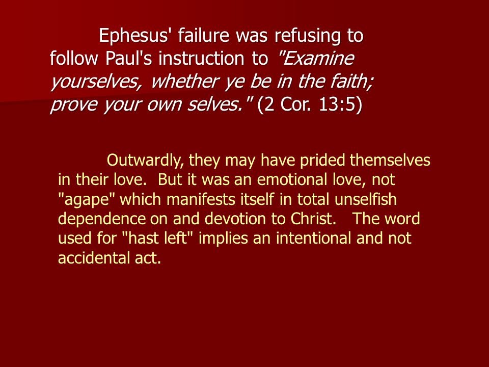 Ephesus failure was refusing to follow Paul s instruction to Examine yourselves, whether ye be in the faith; prove your own selves. (2 Cor.