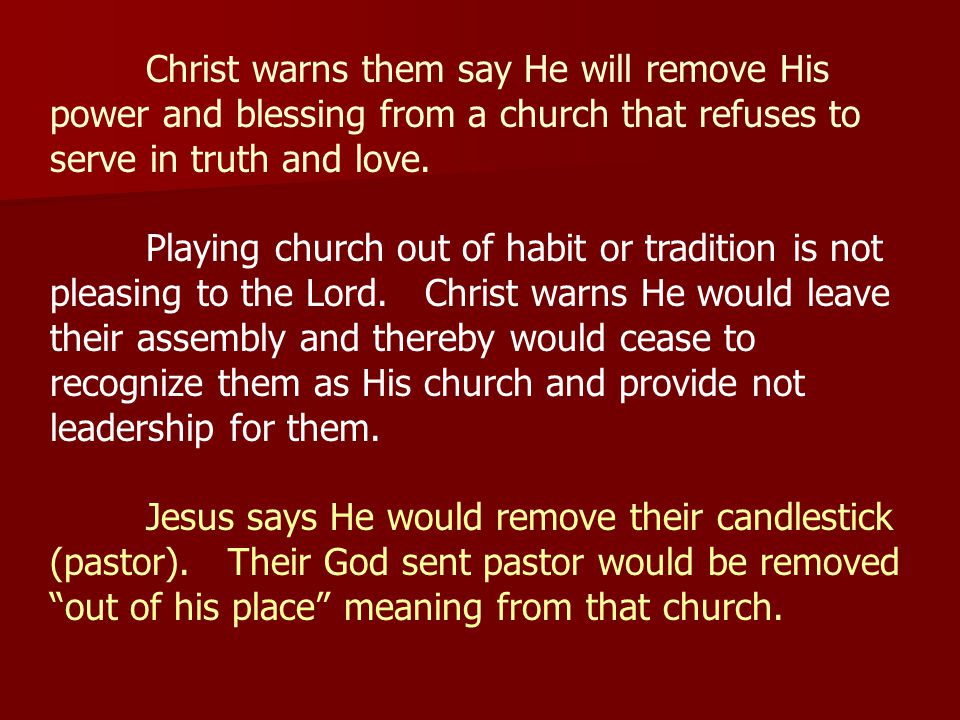 Christ warns them say He will remove His power and blessing from a church that refuses to serve in truth and love.