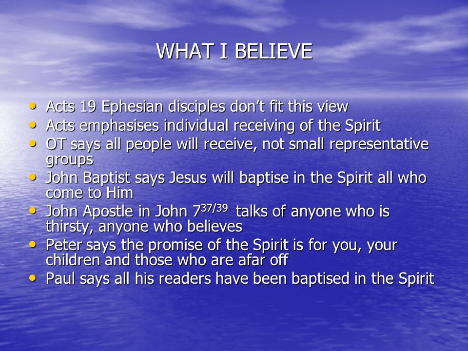 WHAT I BELIEVE Acts 19 Ephesian disciples don't fit this view Acts 19 Ephesian disciples don't fit this view Acts emphasises individual receiving of the Spirit Acts emphasises individual receiving of the Spirit OT says all people will receive, not small representative groups OT says all people will receive, not small representative groups John Baptist says Jesus will baptise in the Spirit all who come to Him John Baptist says Jesus will baptise in the Spirit all who come to Him John Apostle in John 7 37/39 talks of anyone who is thirsty, anyone who believes John Apostle in John 7 37/39 talks of anyone who is thirsty, anyone who believes Peter says the promise of the Spirit is for you, your children and those who are afar off Peter says the promise of the Spirit is for you, your children and those who are afar off Paul says all his readers have been baptised in the Spirit Paul says all his readers have been baptised in the Spirit