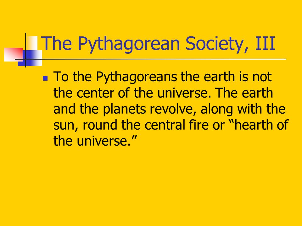 The Pythagorean Society, III To the Pythagoreans the earth is not the center of the universe. The earth and the planets revolve, along with the sun, r