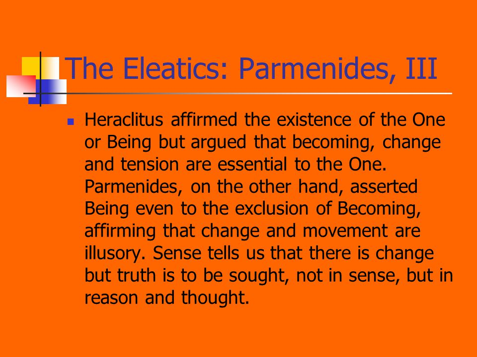 The Eleatics: Parmenides, III Heraclitus affirmed the existence of the One or Being but argued that becoming, change and tension are essential to the