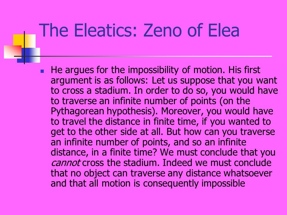 The Eleatics: Zeno of Elea He argues for the impossibility of motion. His first argument is as follows: Let us suppose that you want to cross a stadiu