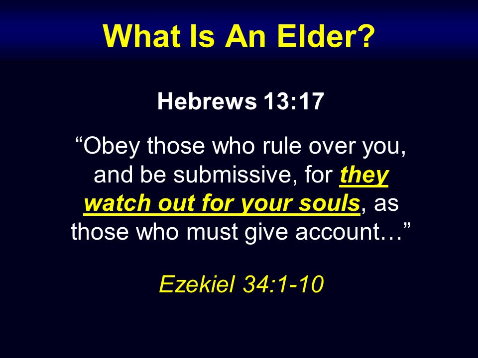 Hebrews 13:17 Obey those who rule over you, and be submissive, for they watch out for your souls, as those who must give account… Ezekiel 34:1-10 What Is An Elder?