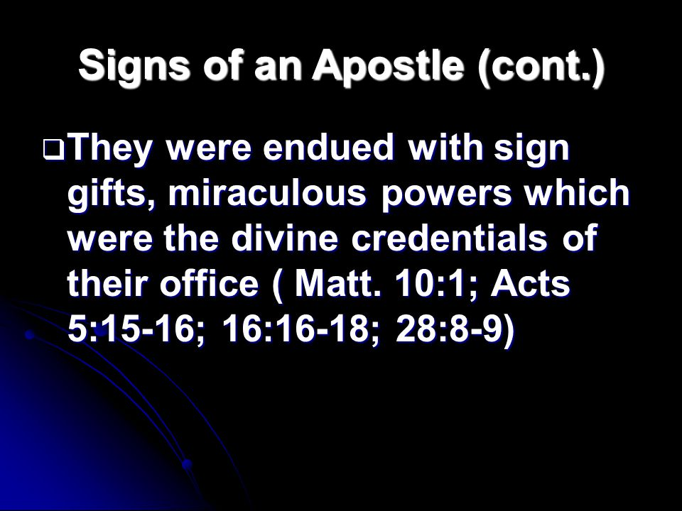 Signs of an Apostle (cont.)  They were endued with sign gifts, miraculous powers which were the divine credentials of their office ( Matt.