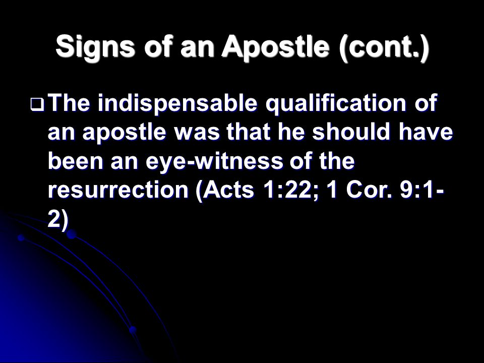 Signs of an Apostle (cont.)  The indispensable qualification of an apostle was that he should have been an eye-witness of the resurrection (Acts 1:22; 1 Cor.