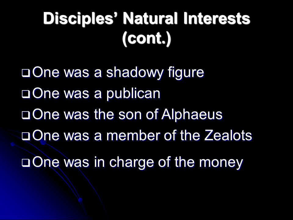 Disciples' Natural Interests (cont.)  One was a shadowy figure  One was a publican  One was the son of Alphaeus  One was a member of the Zealots  One was in charge of the money