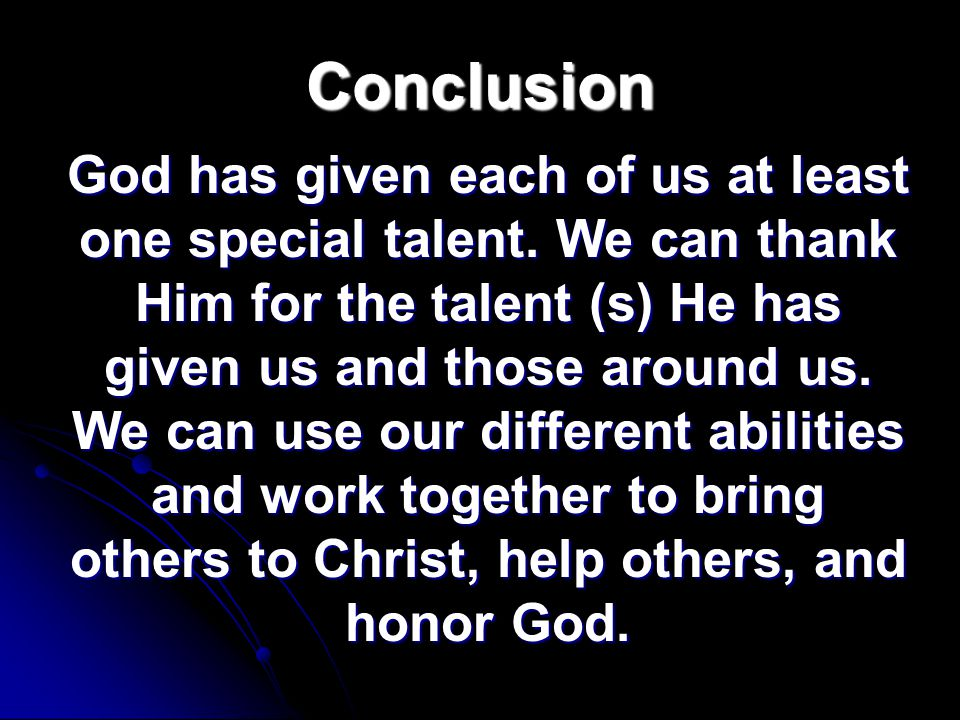 Conclusion God has given each of us at least one special talent.