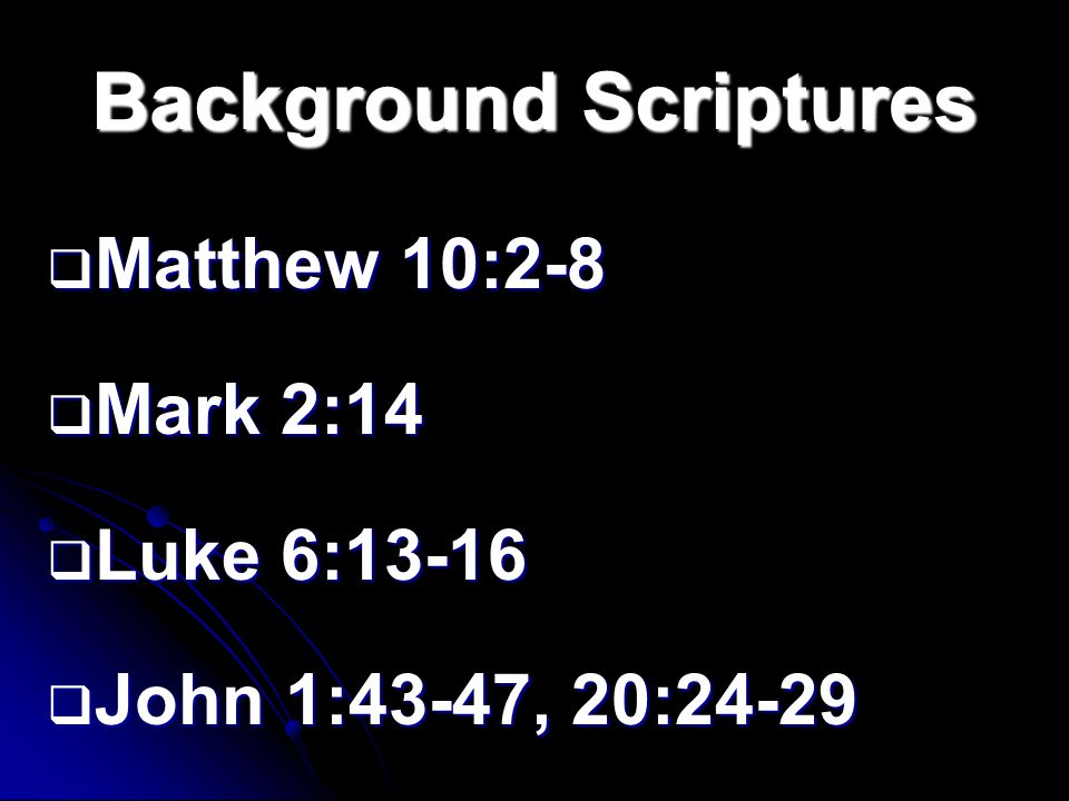Background Scriptures  Matthew 10:2-8  Mark 2:14  Luke 6:13-16  John 1:43-47, 20:24-29