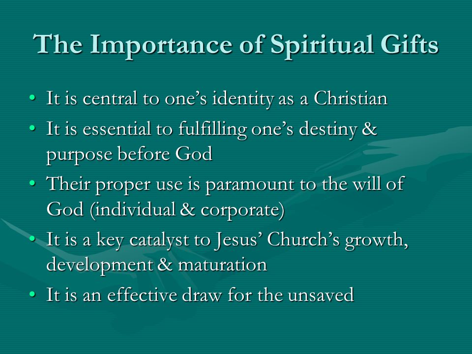 The Importance of Spiritual Gifts It is central to one's identity as a ChristianIt is central to one's identity as a Christian It is essential to fulfilling one's destiny & purpose before GodIt is essential to fulfilling one's destiny & purpose before God Their proper use is paramount to the will of God (individual & corporate)Their proper use is paramount to the will of God (individual & corporate) It is a key catalyst to Jesus' Church's growth, development & maturationIt is a key catalyst to Jesus' Church's growth, development & maturation It is an effective draw for the unsavedIt is an effective draw for the unsaved
