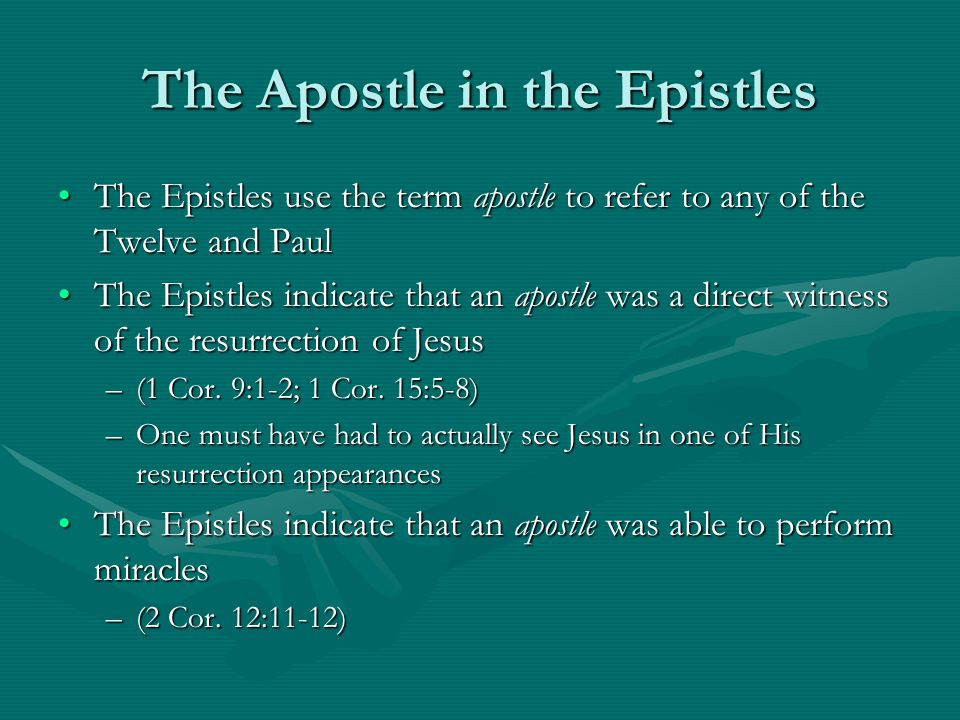 The Apostle in the Epistles The Epistles use the term apostle to refer to any of the Twelve and PaulThe Epistles use the term apostle to refer to any of the Twelve and Paul The Epistles indicate that an apostle was a direct witness of the resurrection of JesusThe Epistles indicate that an apostle was a direct witness of the resurrection of Jesus –(1 Cor.