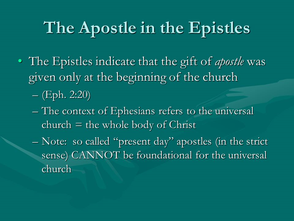 The Apostle in the Epistles The Epistles indicate that the gift of apostle was given only at the beginning of the churchThe Epistles indicate that the gift of apostle was given only at the beginning of the church –(Eph.